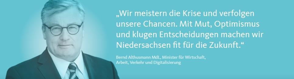 """""""Wir meistern die Krise und verfolgen unsere Chancen. Mit Mut, Optimismus und klugen Entscheidungen machen wir Niedersachsen fit für die Zukunft."""" Bernd Althusmann MdL, Minister für Wirtschaft, Arbeit, Verkehr und Digitalisierung"""